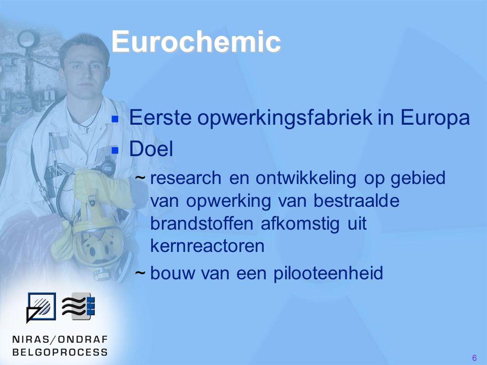 6 Eurochemic ■ Eerste opwerkingsfabriek in Europa ■ Doel ~research en ontwikkeling op gebied van opwerking van bestraalde brandstoffen afkomstig uit kernreactoren ~bouw van een pilooteenheid