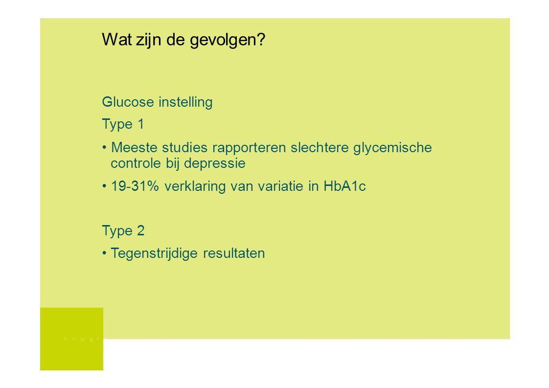 Wat zijn de gevolgen? Glucose instelling Type 1 Meeste studies rapporteren slechtere glycemische controle bij depressie 19-31% verklaring van variatie