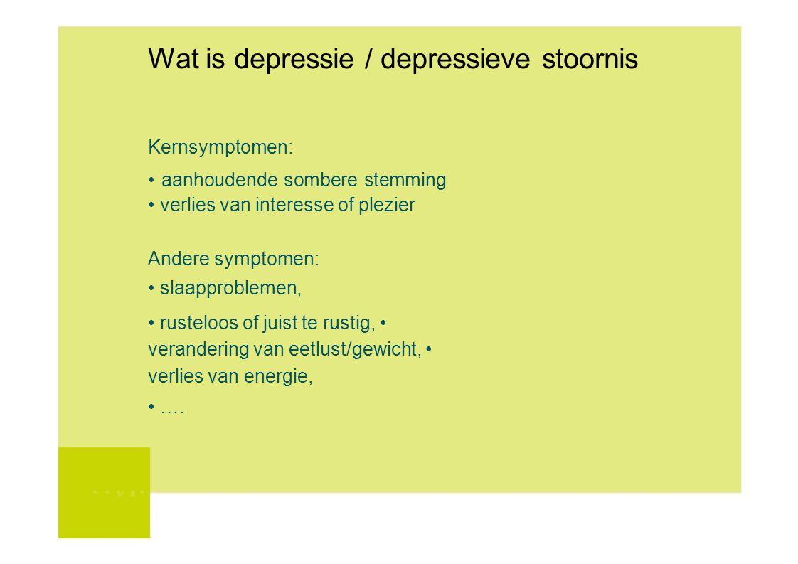 Wat is depressie / depressieve stoornis Kernsymptomen: aanhoudende sombere stemming verlies van interesse of plezier Andere symptomen: slaapproblemen,