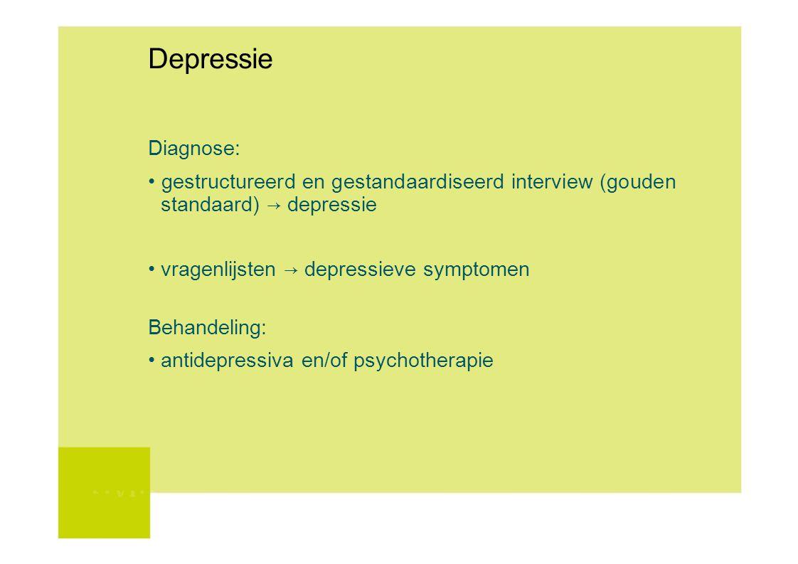 Depressie Diagnose: gestructureerd en gestandaardiseerd interview (gouden standaard) → depressie vragenlijsten → depressieve symptomen Behandeling: an