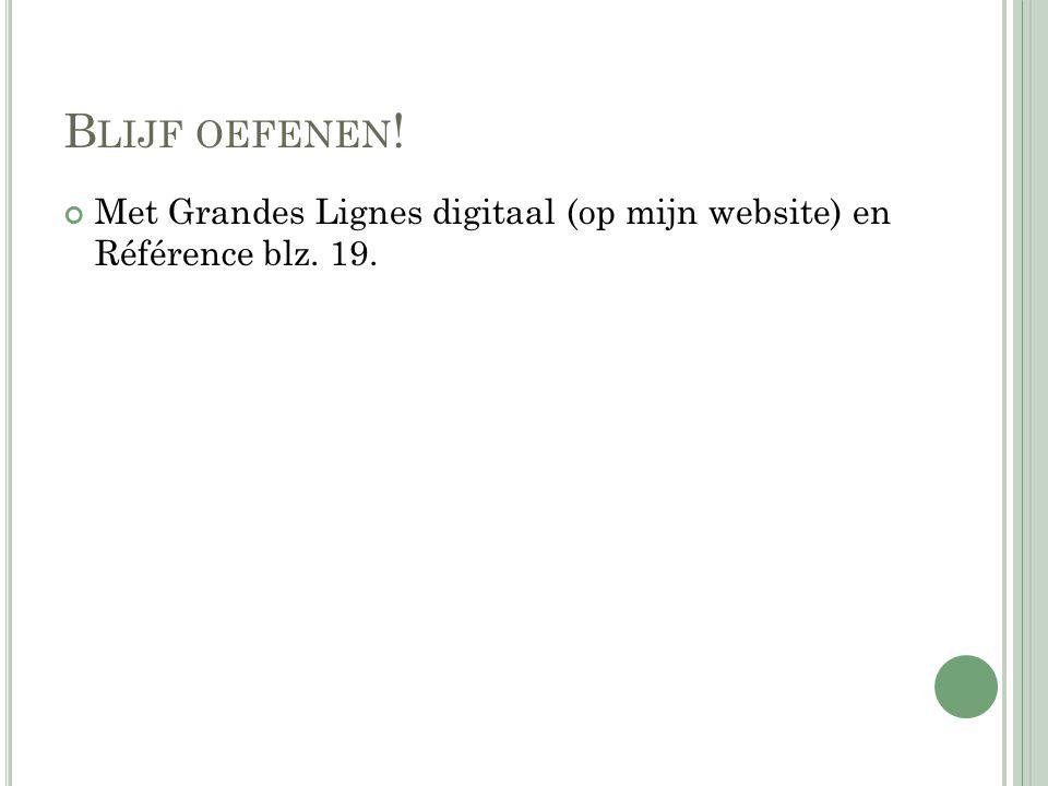 B LIJF OEFENEN ! Met Grandes Lignes digitaal (op mijn website) en Référence blz. 19.
