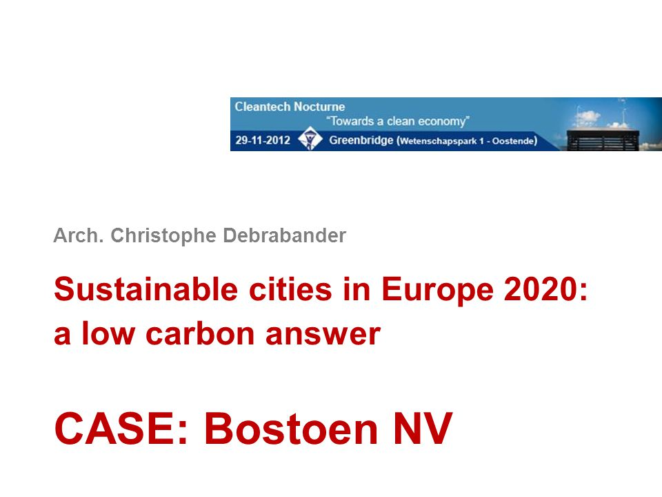 Arch. Christophe Debrabander Sustainable cities in Europe 2020: a low carbon answer CASE: Bostoen NV