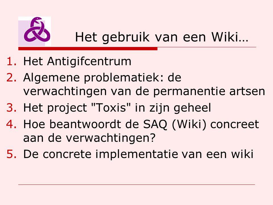 Het gebruik van een Wiki… 1.Het Antigifcentrum 2.Algemene problematiek: de verwachtingen van de permanentie artsen 3.Het project Toxis in zijn geheel 4.Hoe beantwoordt de SAQ (Wiki) concreet aan de verwachtingen.