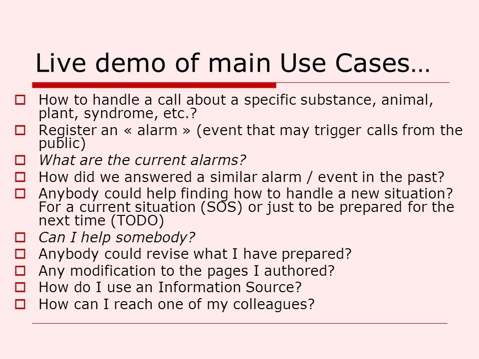 Live demo of main Use Cases…  How to handle a call about a specific substance, animal, plant, syndrome, etc.?  Register an « alarm » (event that may