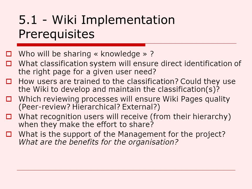 5.1 - Wiki Implementation Prerequisites  Who will be sharing « knowledge » ?  What classification system will ensure direct identification of the ri