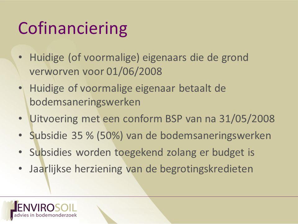 Cofinanciering Huidige (of voormalige) eigenaars die de grond verworven voor 01/06/2008 Huidige of voormalige eigenaar betaalt de bodemsaneringswerken Uitvoering met een conform BSP van na 31/05/2008 Subsidie 35 % (50%) van de bodemsaneringswerken Subsidies worden toegekend zolang er budget is Jaarlijkse herziening van de begrotingskredieten