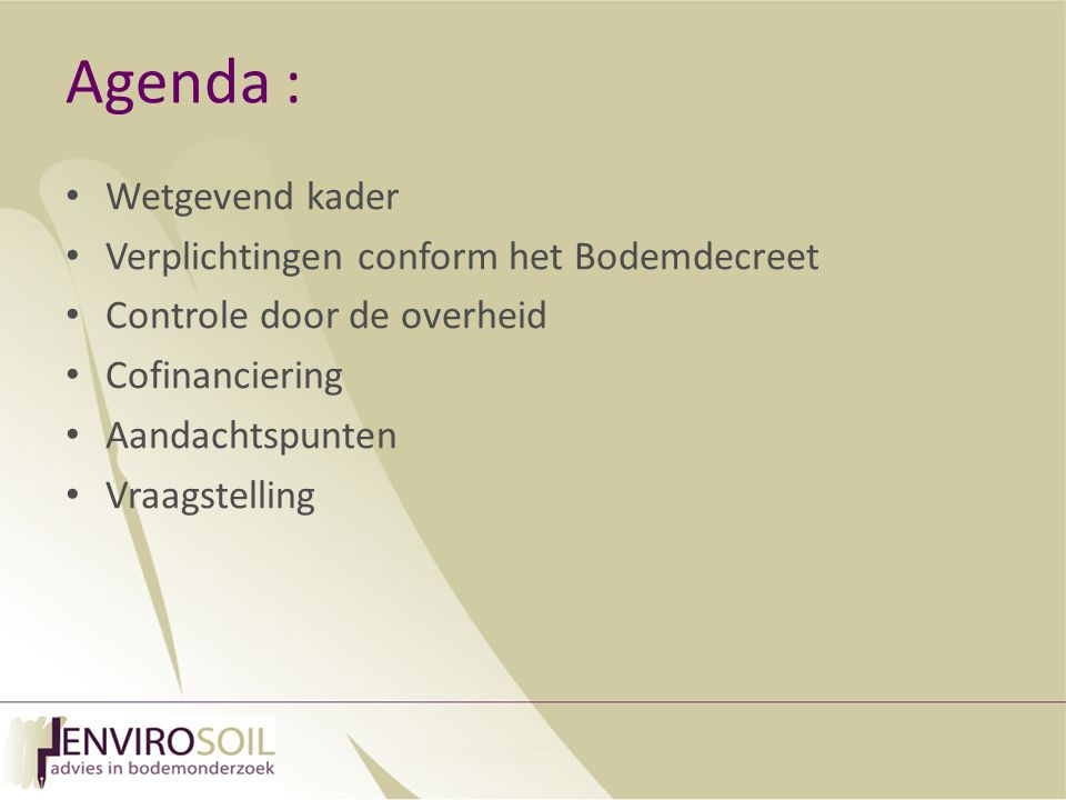 Agenda : Wetgevend kader Verplichtingen conform het Bodemdecreet Controle door de overheid Cofinanciering Aandachtspunten Vraagstelling