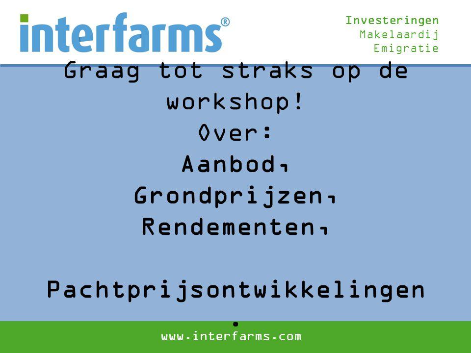 Investeringen Makelaardij Emigratie www.interfarms.com Graag tot straks op de workshop! Over: Aanbod, Grondprijzen, Rendementen, Pachtprijsontwikkelin