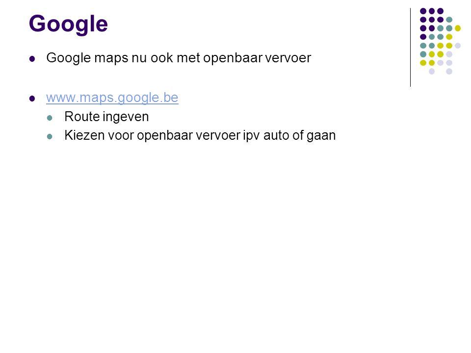 Google Google maps nu ook met openbaar vervoer www.maps.google.be Route ingeven Kiezen voor openbaar vervoer ipv auto of gaan