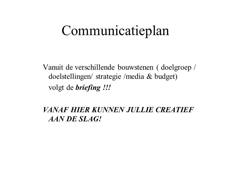 Communicatieplan Vanuit de verschillende bouwstenen ( doelgroep / doelstellingen/ strategie /media & budget) volgt de briefing !!! VANAF HIER KUNNEN J