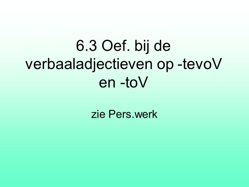 6.3 Oef. bij de verbaaladjectieven op -tevoV en -toV zie Pers.werk