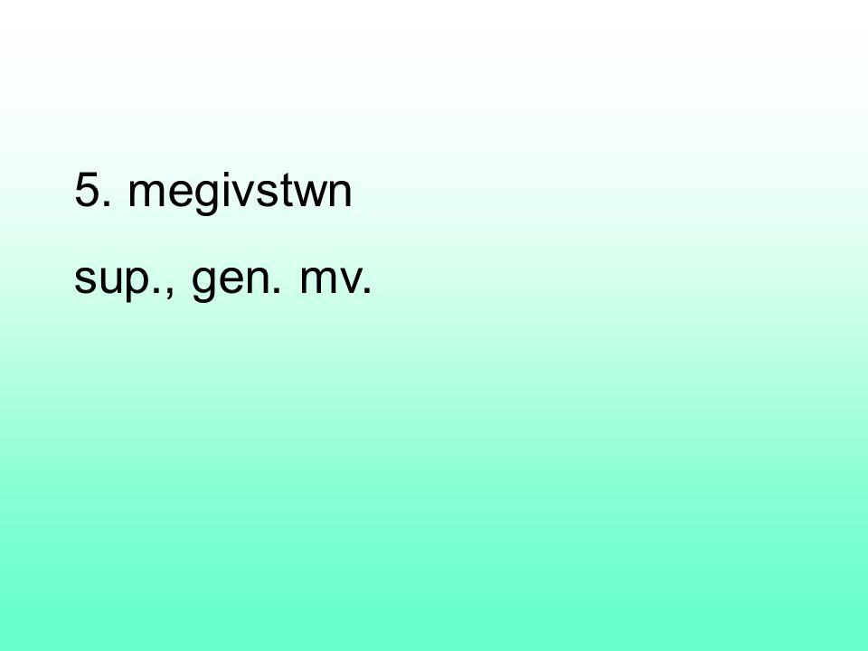 5. megivstwn sup., gen. mv.
