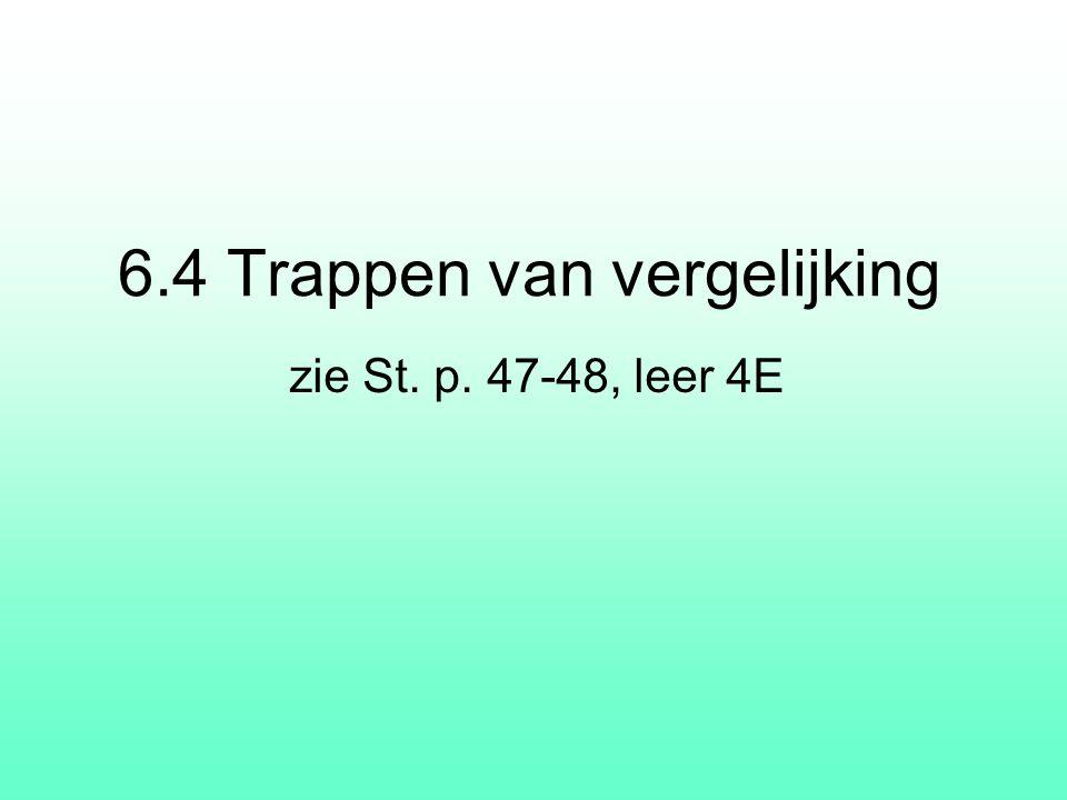 6.4 Trappen van vergelijking zie St. p. 47-48, leer 4E