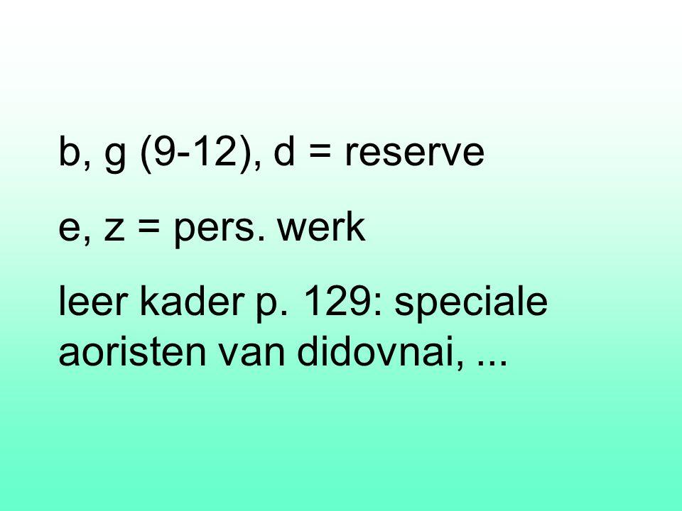 b, g (9-12), d = reserve e, z = pers. werk leer kader p. 129: speciale aoristen van didovnai,...