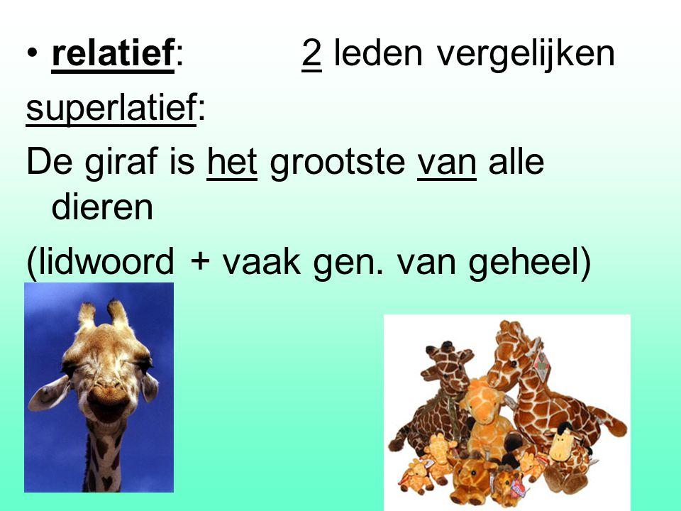 relatief: 2 leden vergelijken superlatief: De giraf is het grootste van alle dieren (lidwoord + vaak gen.