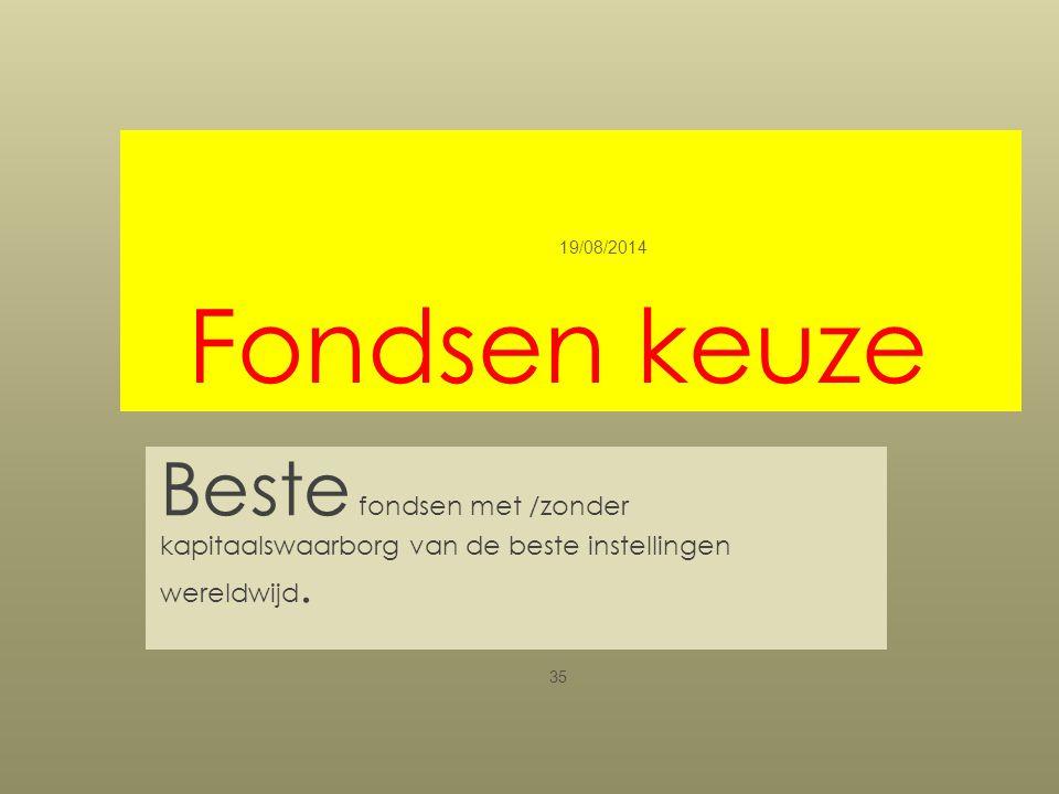 Fondsen keuze Beste fondsen met /zonder kapitaalswaarborg van de beste instellingen wereldwijd. 19/08/2014 35