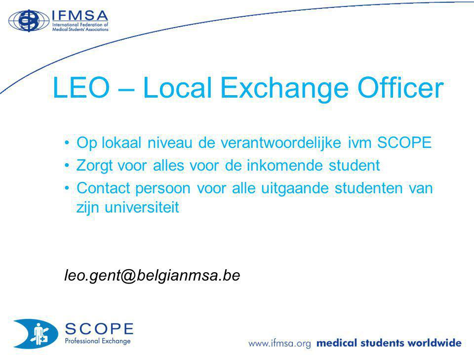 LEO – Local Exchange Officer Op lokaal niveau de verantwoordelijke ivm SCOPE Zorgt voor alles voor de inkomende student Contact persoon voor alle uitgaande studenten van zijn universiteit leo.gent@belgianmsa.be