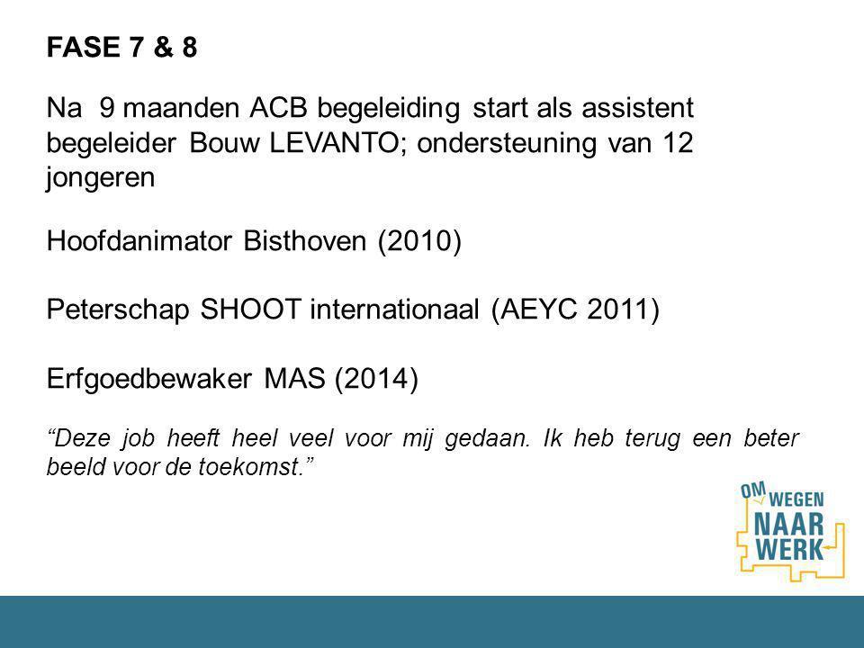 FASE 7 & 8 Na 9 maanden ACB begeleiding start als assistent begeleider Bouw LEVANTO; ondersteuning van 12 jongeren Hoofdanimator Bisthoven (2010) Peterschap SHOOT internationaal (AEYC 2011) Erfgoedbewaker MAS (2014) Deze job heeft heel veel voor mij gedaan.