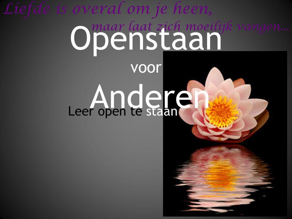 Openstaan voor Anderen Leer open te staan Liefde is overal om je heen, maar laat zich moeilijk vangen...