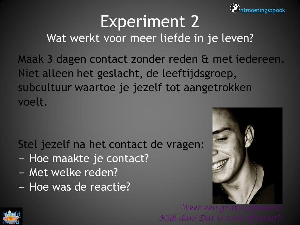 Experiment 2 Wat werkt voor meer liefde in je leven? Maak 3 dagen contact zonder reden & met iedereen. Niet alleen het geslacht, de leeftijdsgroep, su