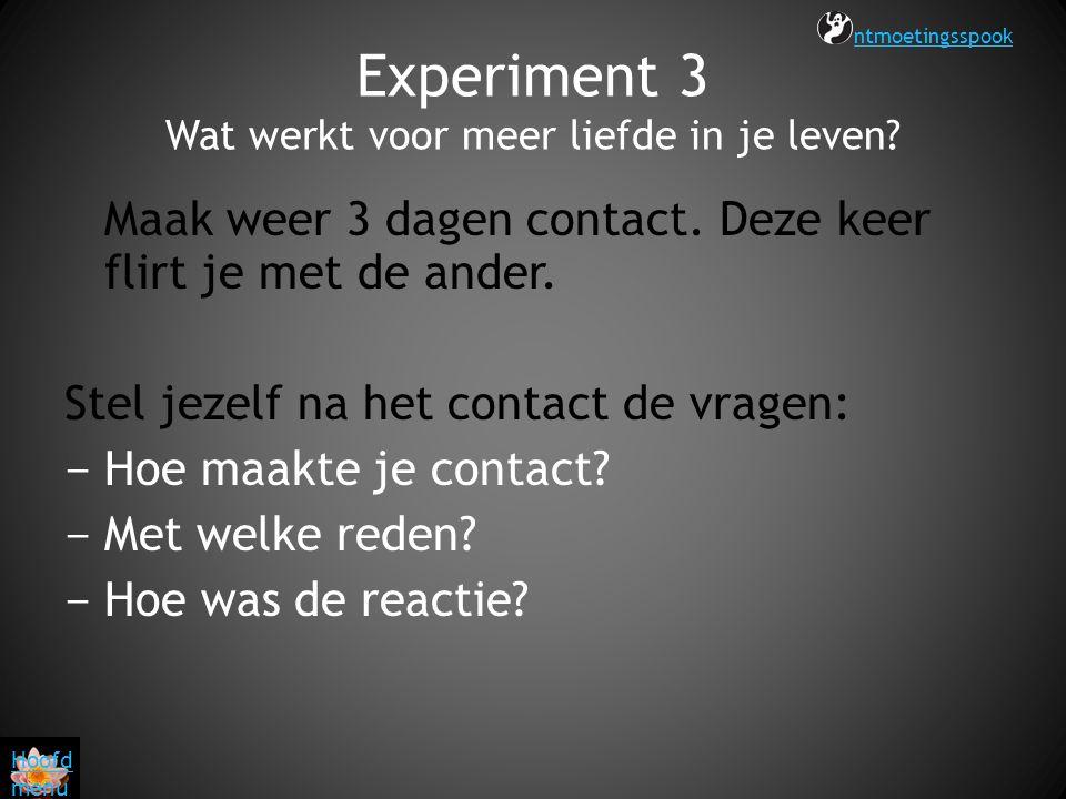 Experiment 3 Wat werkt voor meer liefde in je leven? Maak weer 3 dagen contact. Deze keer flirt je met de ander. Stel jezelf na het contact de vragen: