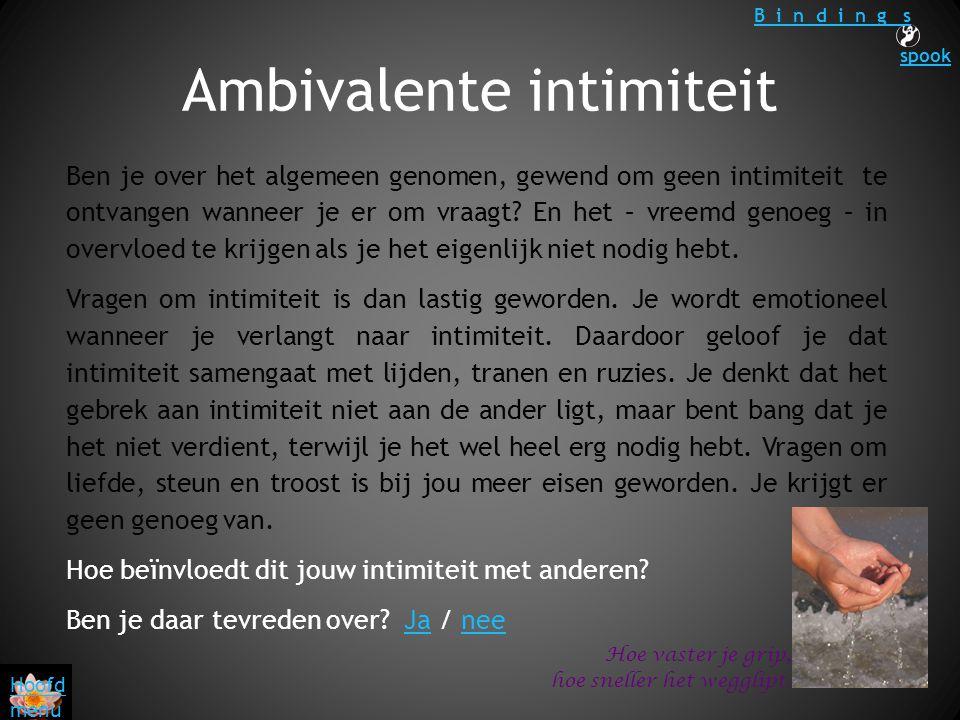 Ambivalente intimiteit Hoe vaster je grip, hoe sneller het wegglipt. Ben je over het algemeen genomen, gewend om geen intimiteit te ontvangen wanneer