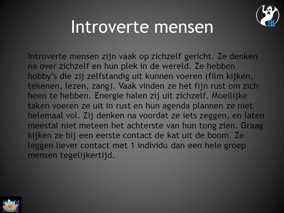 Introverte mensen Introverte mensen zijn vaak op zichzelf gericht. Ze denken na over zichzelf en hun plek in de wereld. Ze hebben hobby's die zij zelf