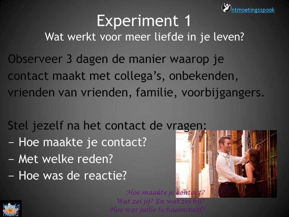 Experiment 1 Wat werkt voor meer liefde in je leven? Observeer 3 dagen de manier waarop je contact maakt met collega's, onbekenden, vrienden van vrien