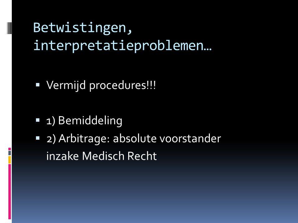 Betwistingen, interpretatieproblemen…  Vermijd procedures!!!  1) Bemiddeling  2) Arbitrage: absolute voorstander inzake Medisch Recht