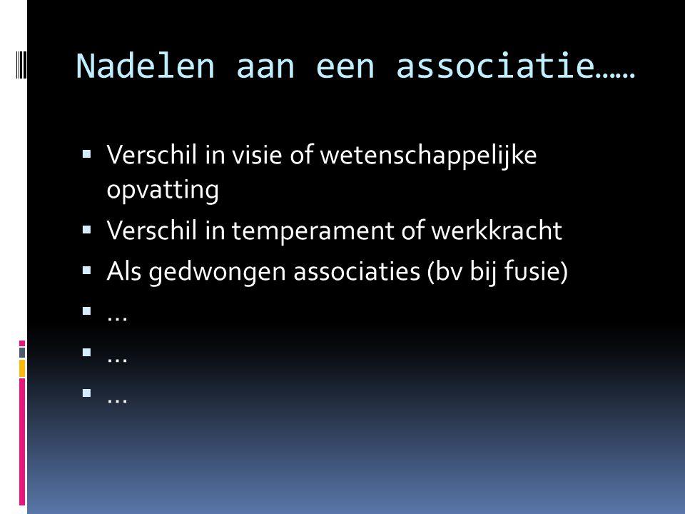 Nadelen aan een associatie……  Verschil in visie of wetenschappelijke opvatting  Verschil in temperament of werkkracht  Als gedwongen associaties (b