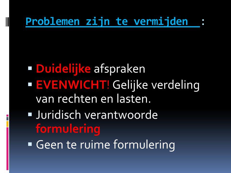Problemen zijn te vermijden :  Duidelijke afspraken  EVENWICHT! Gelijke verdeling van rechten en lasten.  Juridisch verantwoorde formulering  Geen