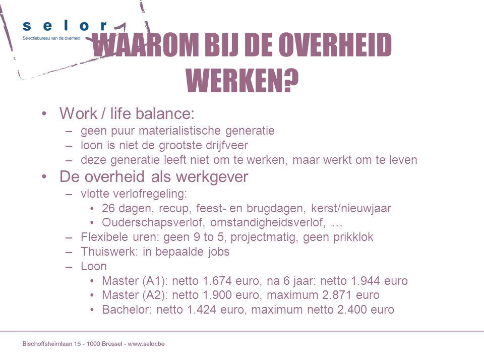 WAAROM BIJ DE OVERHEID WERKEN? Work / life balance: –geen puur materialistische generatie –loon is niet de grootste drijfveer –deze generatie leeft ni