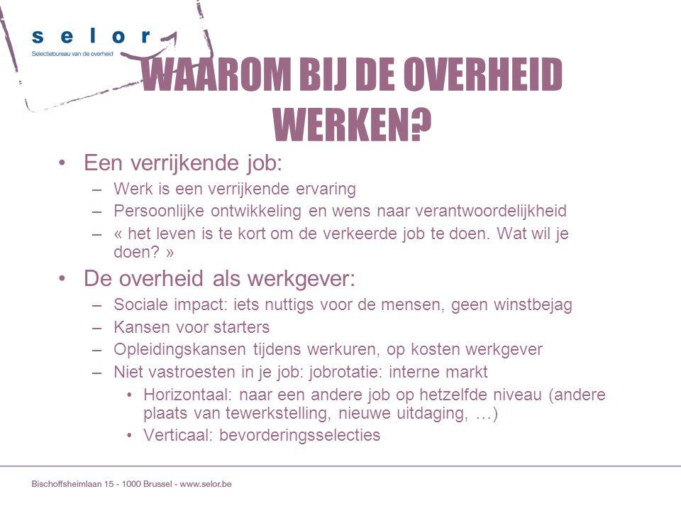 WAAROM BIJ DE OVERHEID WERKEN? Een verrijkende job: –Werk is een verrijkende ervaring –Persoonlijke ontwikkeling en wens naar verantwoordelijkheid –«