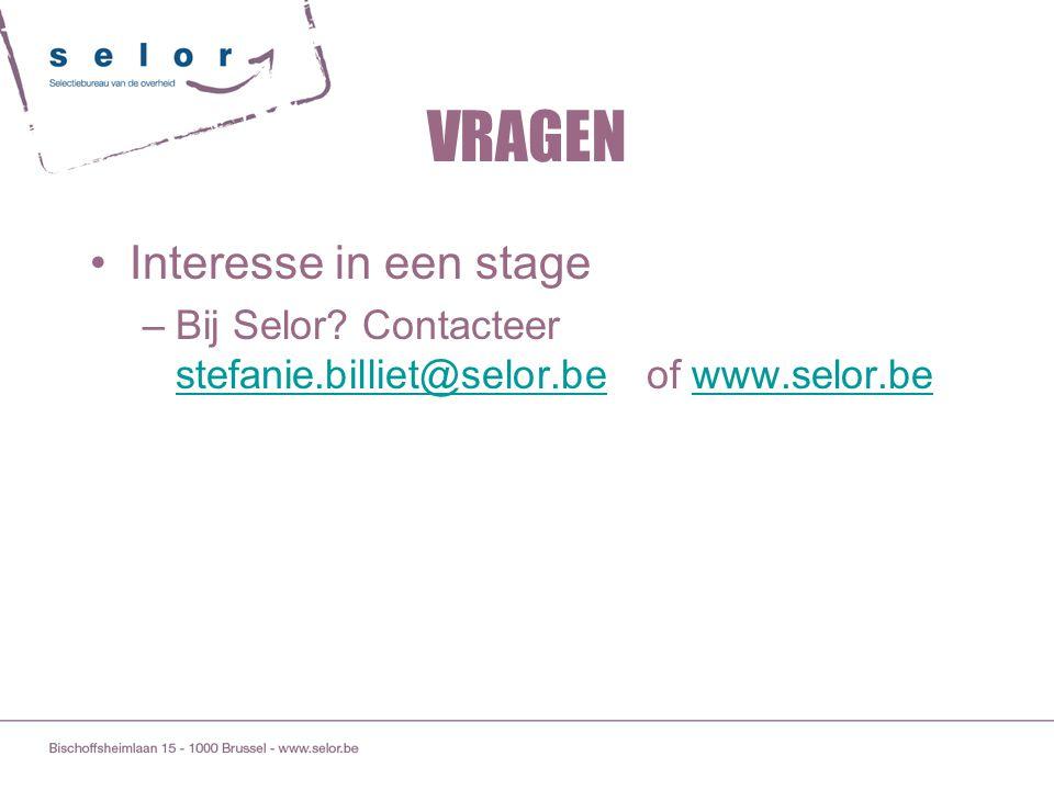 VRAGEN Interesse in een stage –Bij Selor? Contacteer stefanie.billiet@selor.be of www.selor.be stefanie.billiet@selor.bewww.selor.be