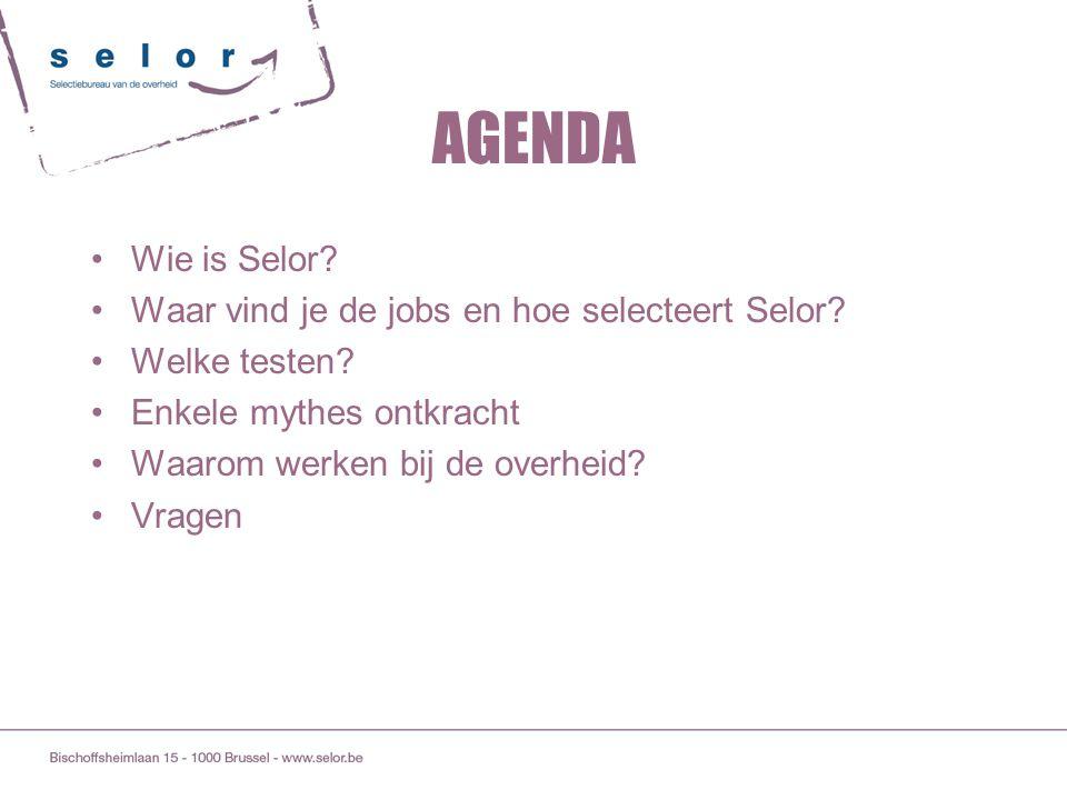 AGENDA Wie is Selor? Waar vind je de jobs en hoe selecteert Selor? Welke testen? Enkele mythes ontkracht Waarom werken bij de overheid? Vragen