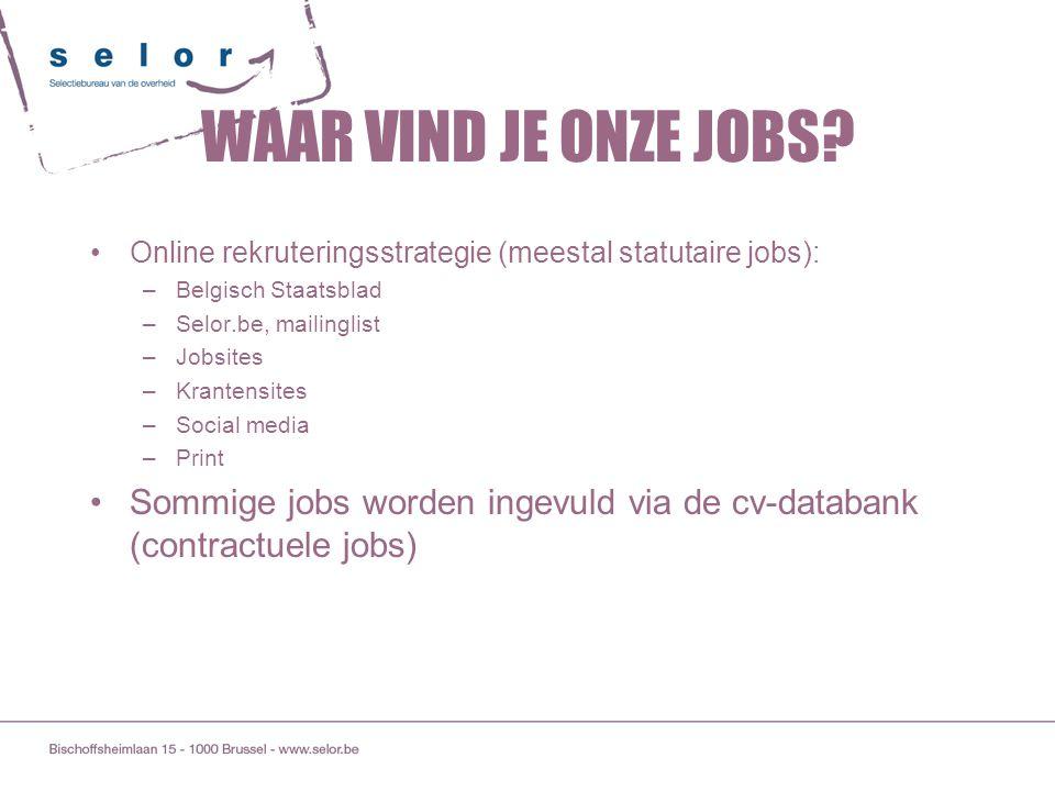 WAAR VIND JE ONZE JOBS? Online rekruteringsstrategie (meestal statutaire jobs): –Belgisch Staatsblad –Selor.be, mailinglist –Jobsites –Krantensites –S