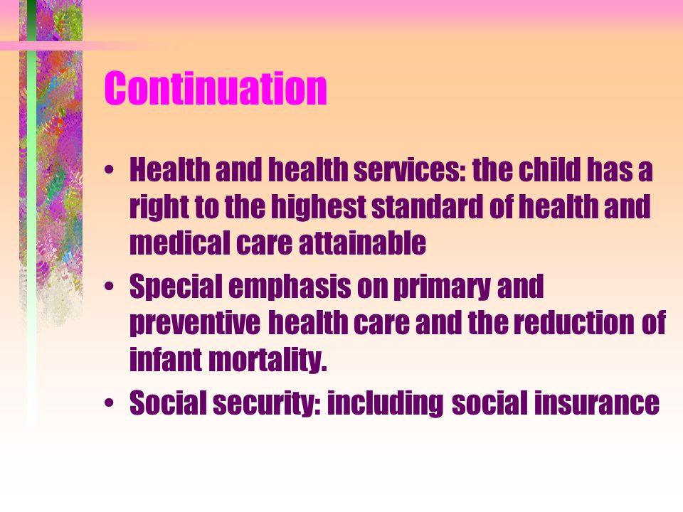 Continuation Health and health services: the child has a right to the highest standard of health and medical care attainable Special emphasis on prima