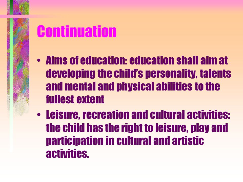 Continuation Aims of education: education shall aim at developing the child's personality, talents and mental and physical abilities to the fullest ex