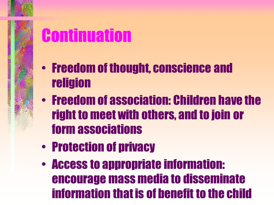 Continuation Freedom of thought, conscience and religion Freedom of association: Children have the right to meet with others, and to join or form asso