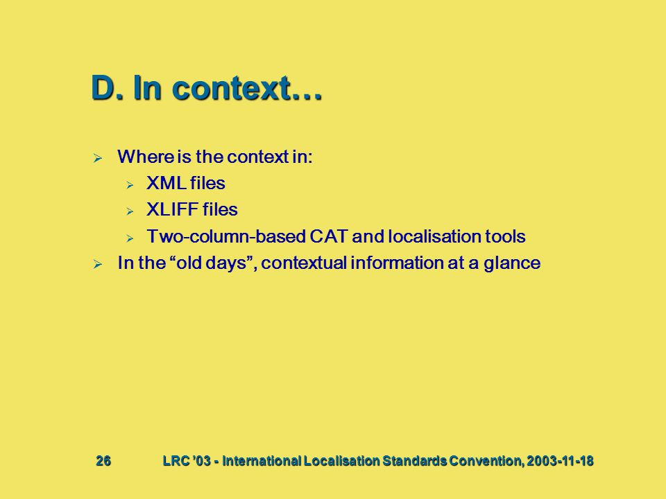 "D. In context…   Where is the context in:   XML files   XLIFF files   Two-column-based CAT and localisation tools   In the ""old days"", conte"