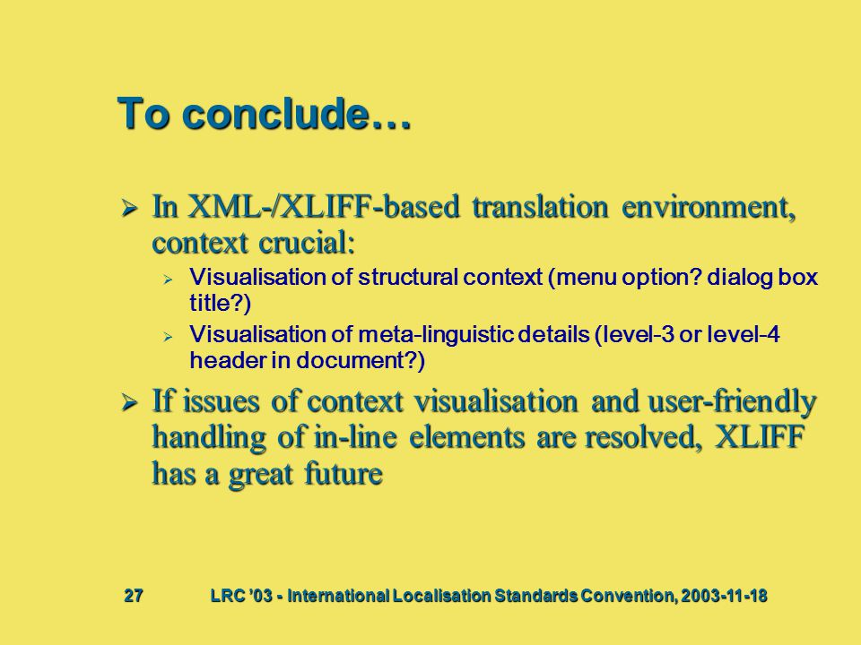 To conclude…  In XML-/XLIFF-based translation environment, context crucial:   Visualisation of structural context (menu option.