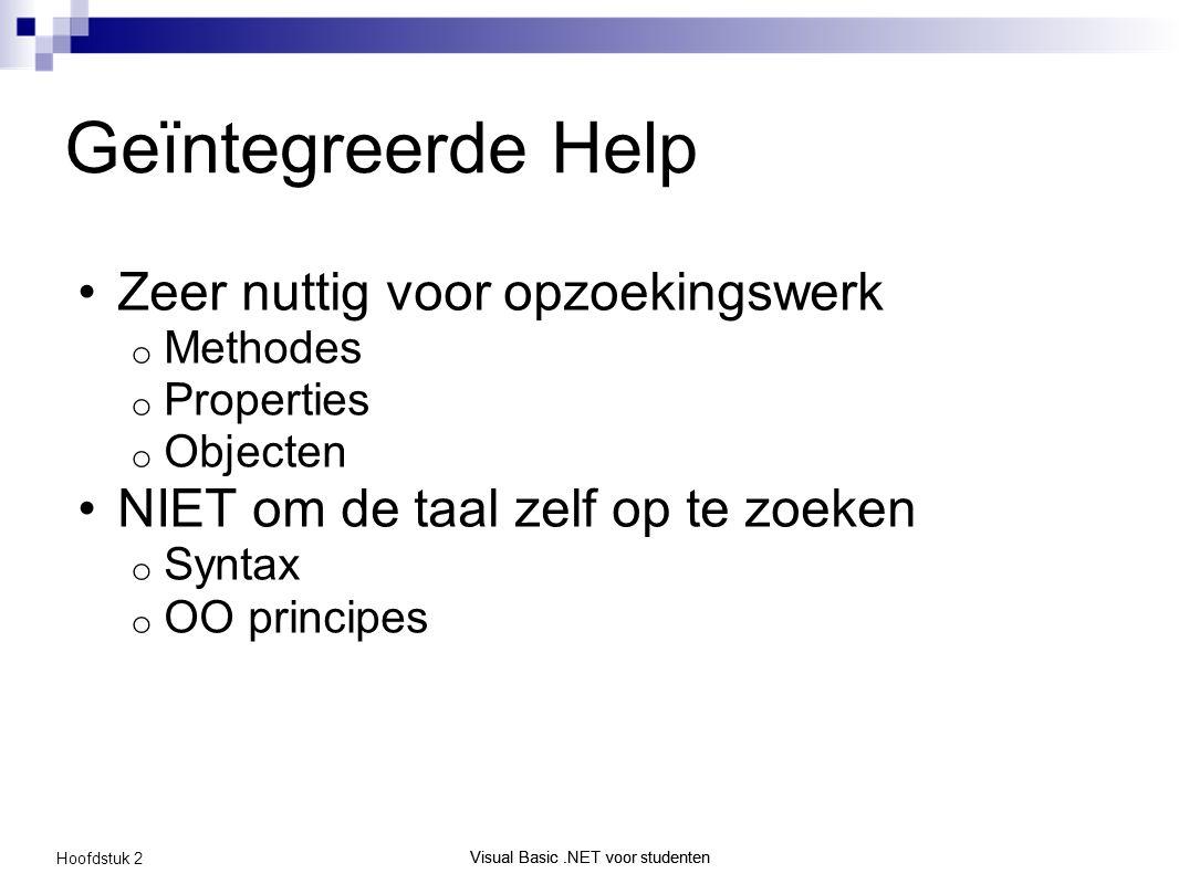 Visual Basic.NET voor studenten Hoofdstuk 2 Visual Basic.NET voor studenten Geïntegreerde Help Zeer nuttig voor opzoekingswerk o Methodes o Properties