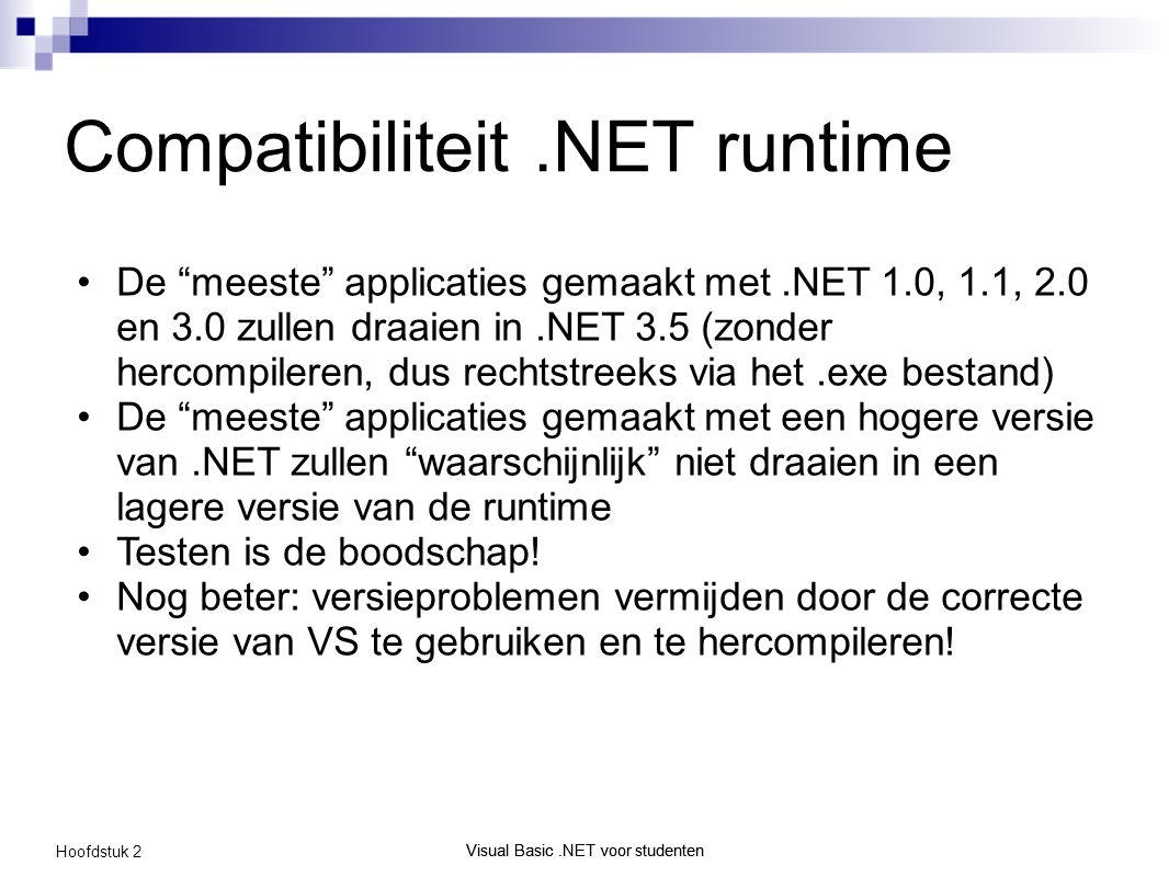 Visual Basic.NET voor studenten Hoofdstuk 2 Visual Basic.NET voor studenten Compatibiliteit.NET runtime De meeste applicaties gemaakt met.NET 1.0, 1.1, 2.0 en 3.0 zullen draaien in.NET 3.5 (zonder hercompileren, dus rechtstreeks via het.exe bestand) De meeste applicaties gemaakt met een hogere versie van.NET zullen waarschijnlijk niet draaien in een lagere versie van de runtime Testen is de boodschap.