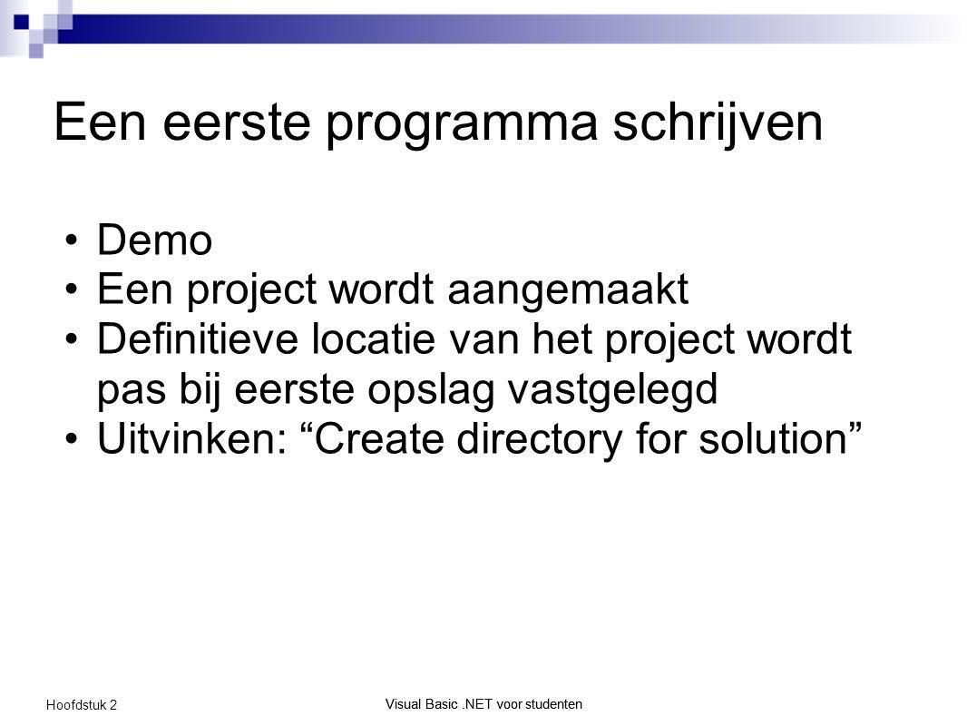 Visual Basic.NET voor studenten Hoofdstuk 2 Visual Basic.NET voor studenten Een eerste programma schrijven Demo Een project wordt aangemaakt Definitieve locatie van het project wordt pas bij eerste opslag vastgelegd Uitvinken: Create directory for solution