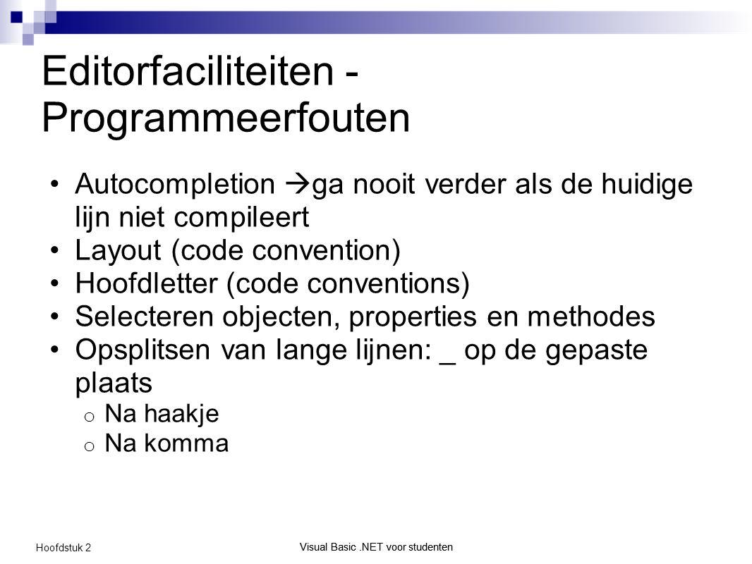 Visual Basic.NET voor studenten Hoofdstuk 2 Visual Basic.NET voor studenten Editorfaciliteiten - Programmeerfouten Autocompletion  ga nooit verder als de huidige lijn niet compileert Layout (code convention) Hoofdletter (code conventions) Selecteren objecten, properties en methodes Opsplitsen van lange lijnen: _ op de gepaste plaats o Na haakje o Na komma