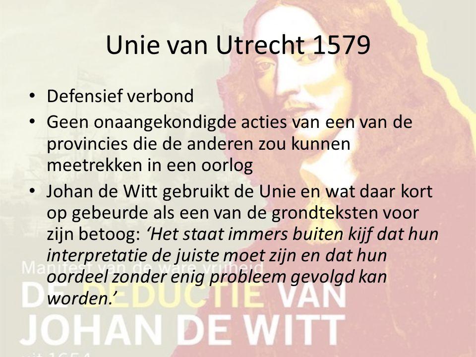 Unie van Utrecht 1579 Defensief verbond Geen onaangekondigde acties van een van de provincies die de anderen zou kunnen meetrekken in een oorlog Johan