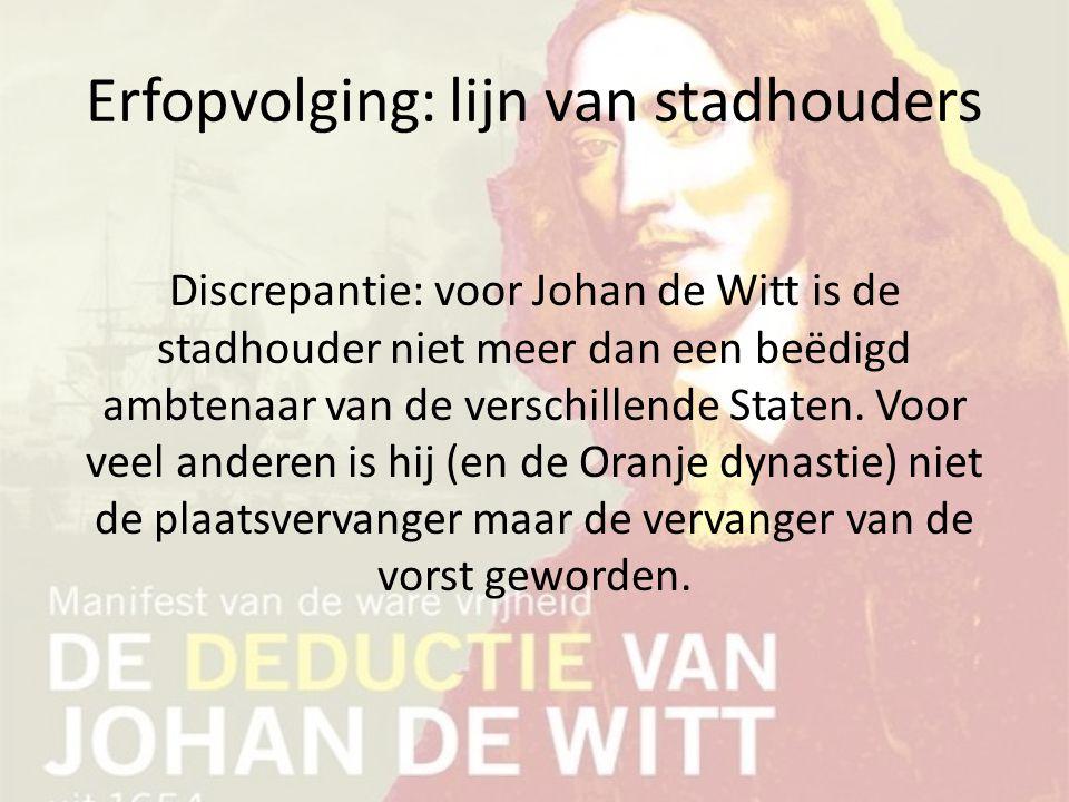 Erfopvolging: lijn van stadhouders Discrepantie: voor Johan de Witt is de stadhouder niet meer dan een beëdigd ambtenaar van de verschillende Staten.