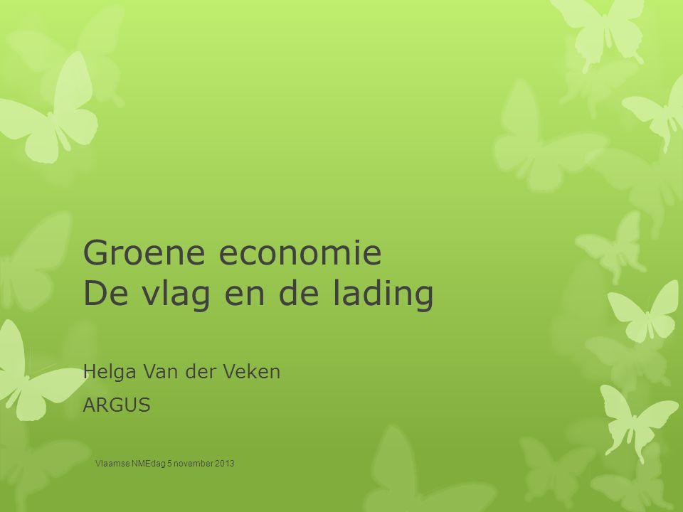 Groene economie De vlag en de lading Helga Van der Veken ARGUS Vlaamse NMEdag 5 november 2013
