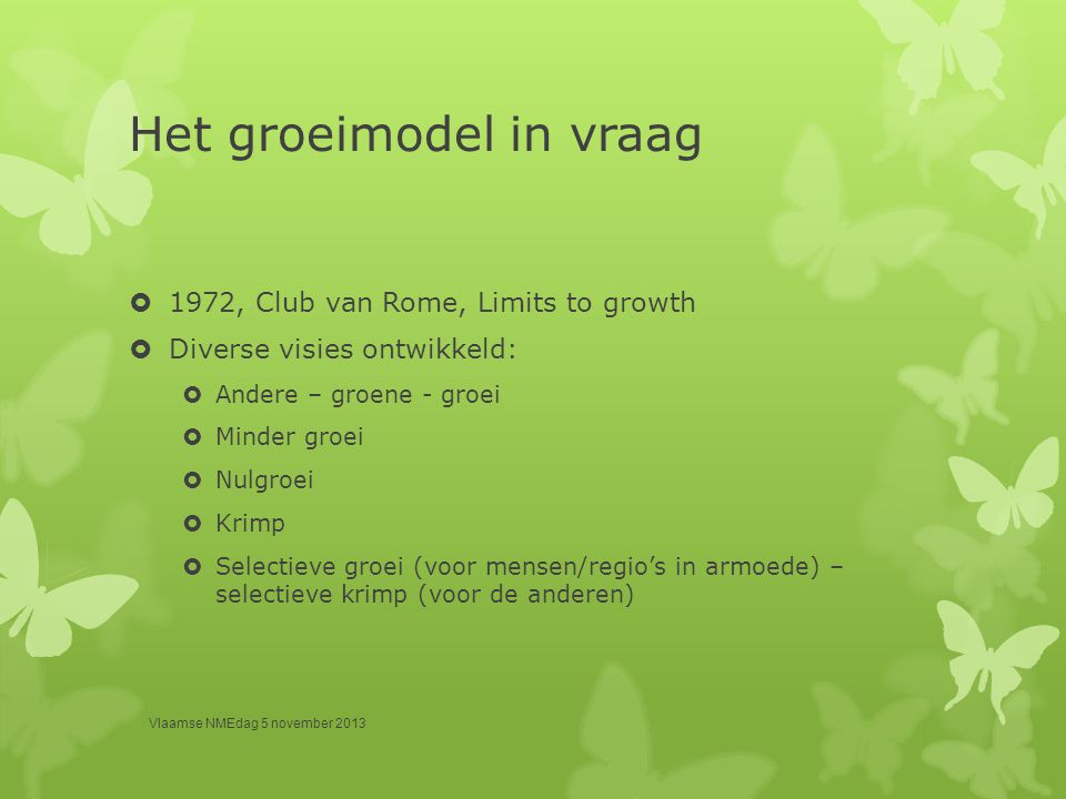 Het groeimodel in vraag  1972, Club van Rome, Limits to growth  Diverse visies ontwikkeld:  Andere – groene - groei  Minder groei  Nulgroei  Kri