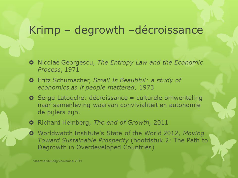 Krimp – degrowth –décroissance  Nicolae Georgescu, The Entropy Law and the Economic Process, 1971  Fritz Schumacher, Small Is Beautiful: a study of economics as if people mattered, 1973  Serge Latouche: décroissance = culturele omwenteling naar samenleving waarvan convivialiteit en autonomie de pijlers zijn.
